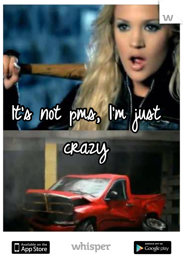 It's not pms, I'm just crazy