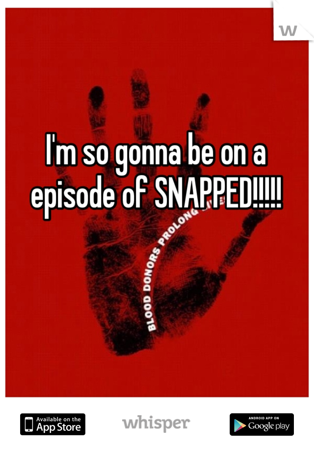 I'm so gonna be on a episode of SNAPPED!!!!!