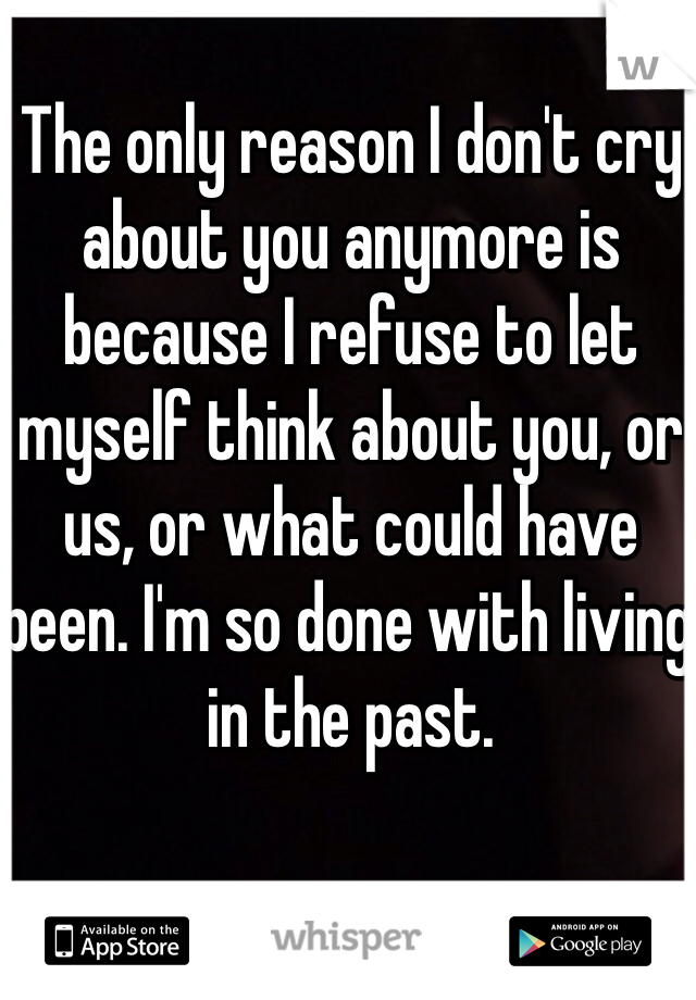 The only reason I don't cry about you anymore is because I refuse to let myself think about you, or us, or what could have been. I'm so done with living in the past.