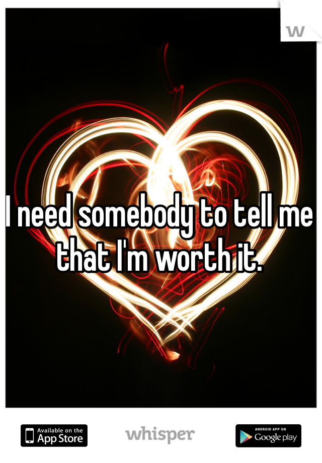 I need somebody to tell me that I'm worth it.