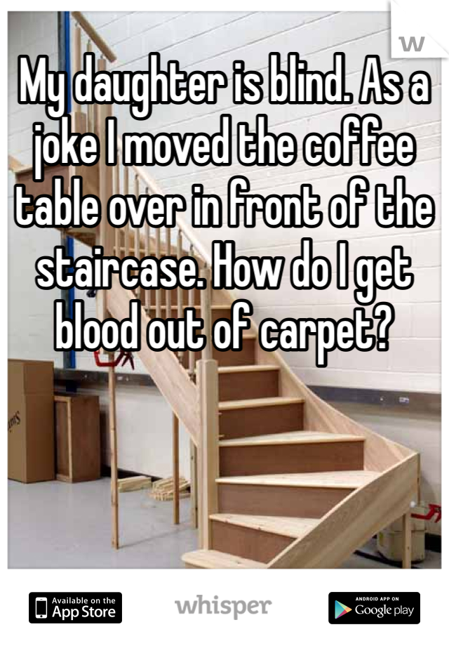 My daughter is blind. As a joke I moved the coffee table over in front of the staircase. How do I get blood out of carpet?