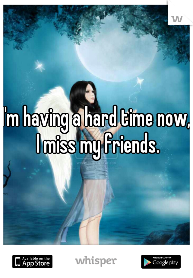 I'm having a hard time now, I miss my friends.