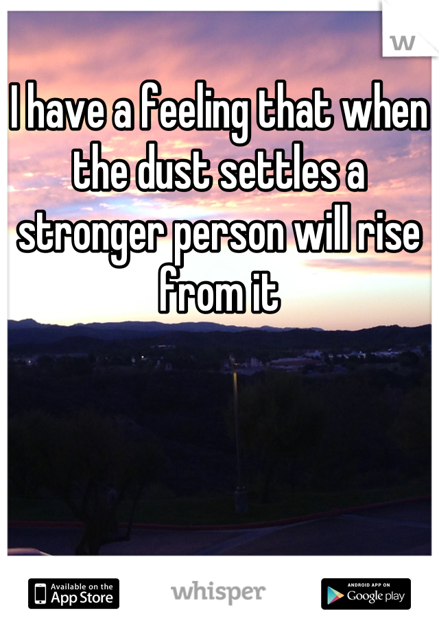 I have a feeling that when the dust settles a stronger person will rise from it