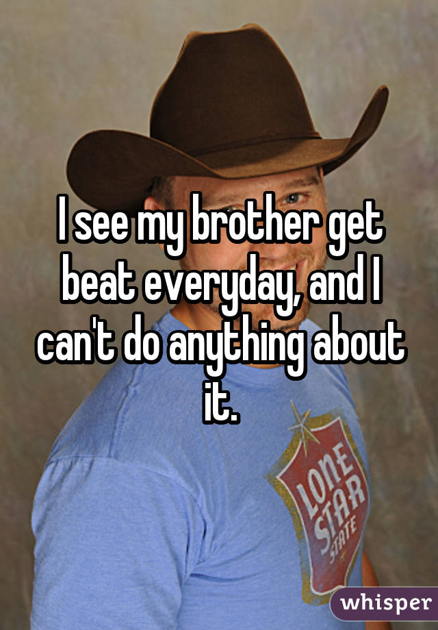 I see my brother get beat everyday, and I can't do anything about it.