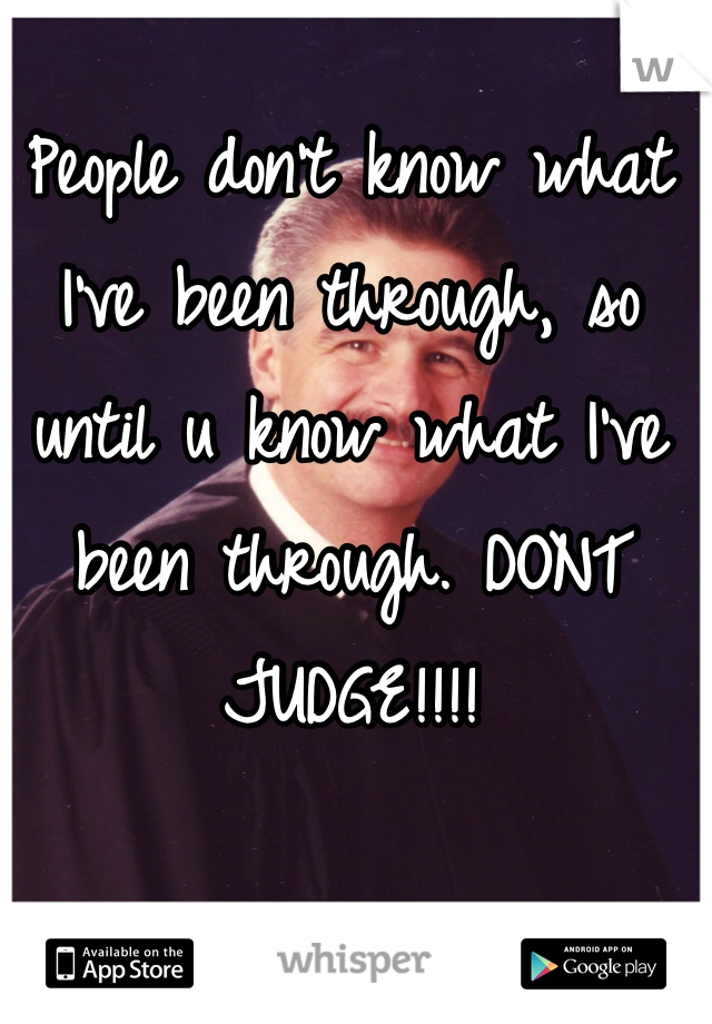 People don't know what I've been through, so until u know what I've been through. DONT JUDGE!!!!