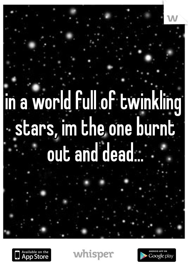 in a world full of twinkling stars, im the one burnt out and dead...