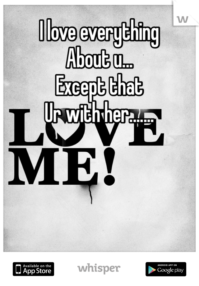 I love everything  About u... Except that Ur with her.......