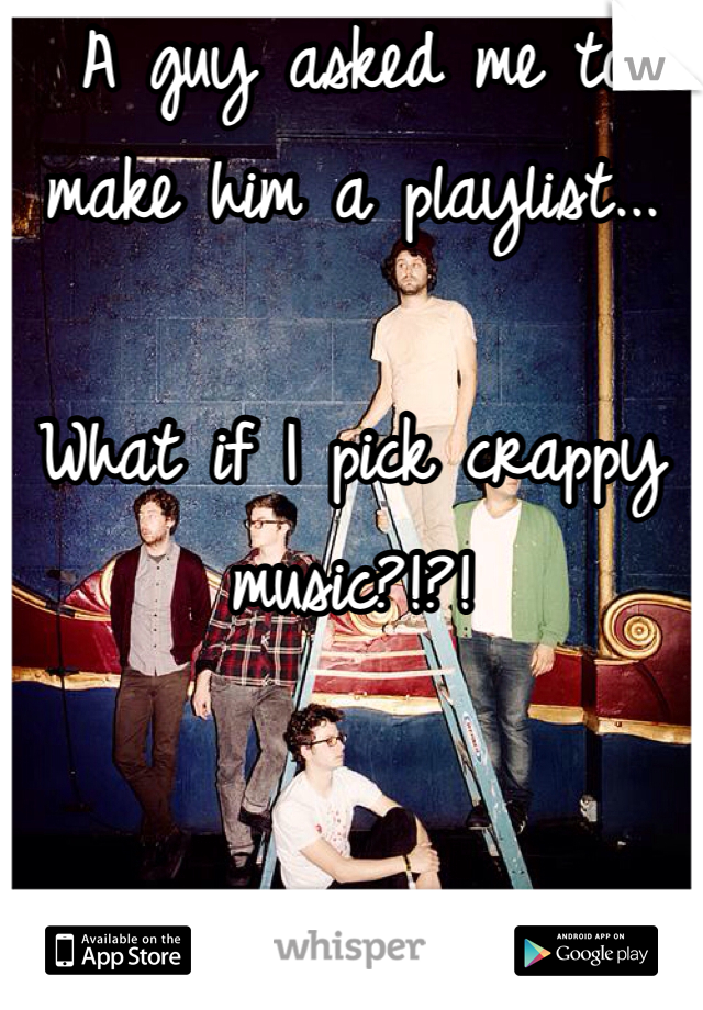 A guy asked me to make him a playlist...  What if I pick crappy music?!?!