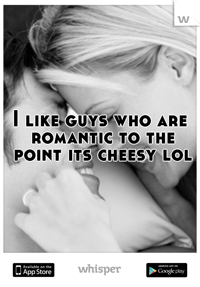 I like guys who are romantic to the point its cheesy lol