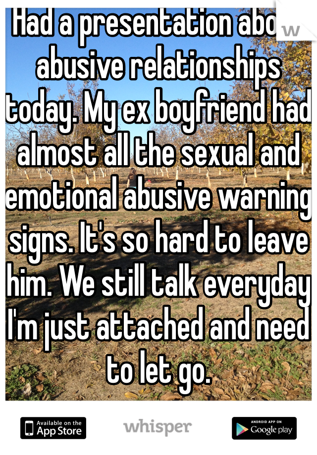 Had a presentation about abusive relationships today. My ex boyfriend had almost all the sexual and emotional abusive warning signs. It's so hard to leave him. We still talk everyday I'm just attached and need to let go.