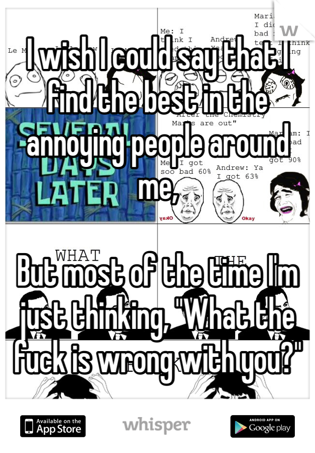 """I wish I could say that I find the best in the annoying people around me,  But most of the time I'm just thinking, """"What the fuck is wrong with you?"""""""