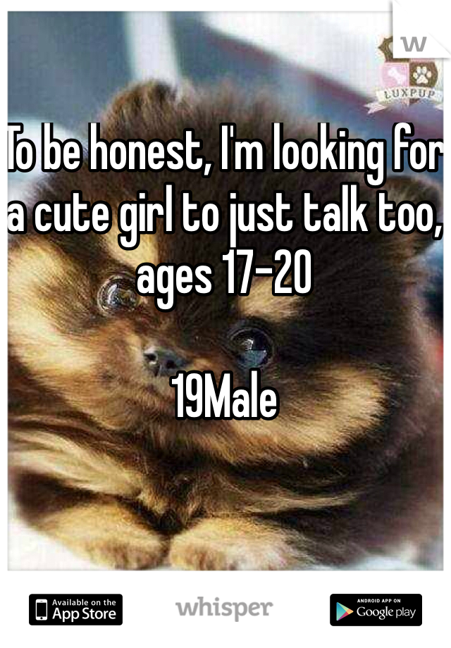 To be honest, I'm looking for a cute girl to just talk too, ages 17-20  19Male