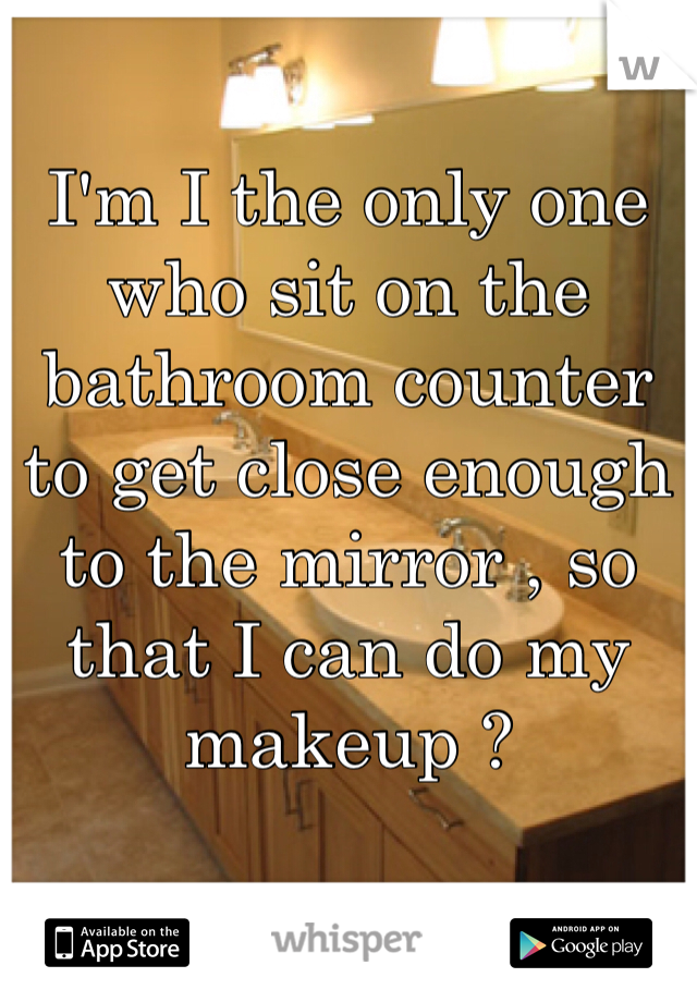 I'm I the only one who sit on the bathroom counter to get close enough to the mirror , so that I can do my makeup ?