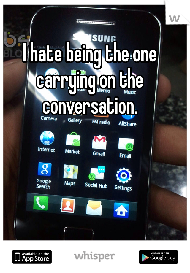 I hate being the one carrying on the conversation.