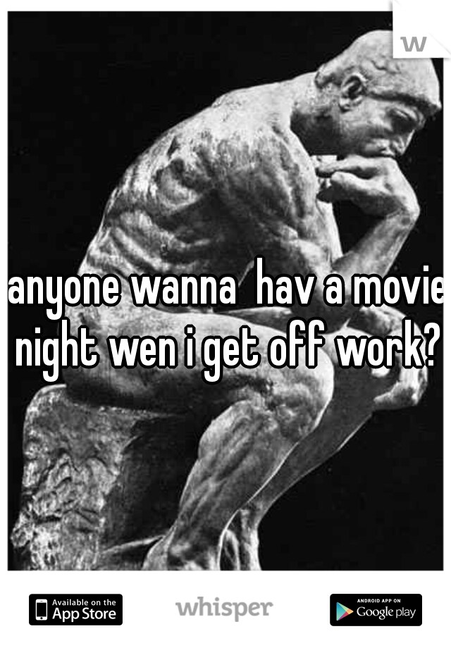 anyone wanna  hav a movie night wen i get off work?