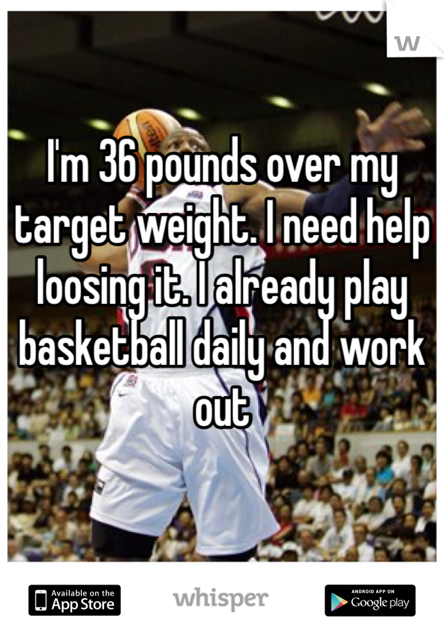 I'm 36 pounds over my target weight. I need help loosing it. I already play basketball daily and work out
