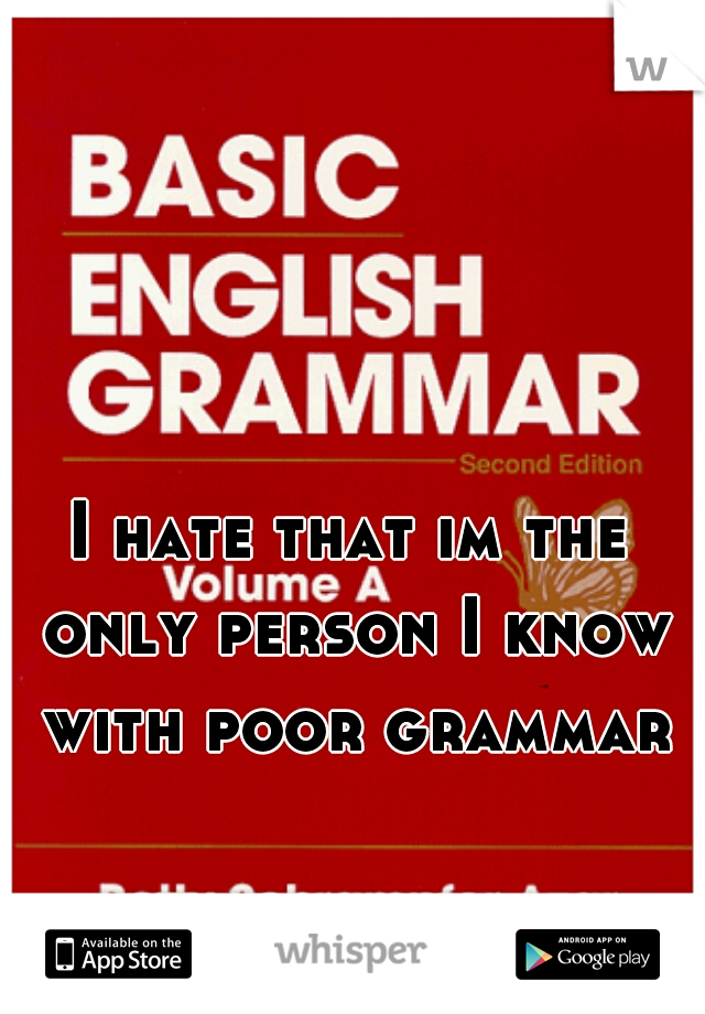 I hate that im the only person I know with poor grammar