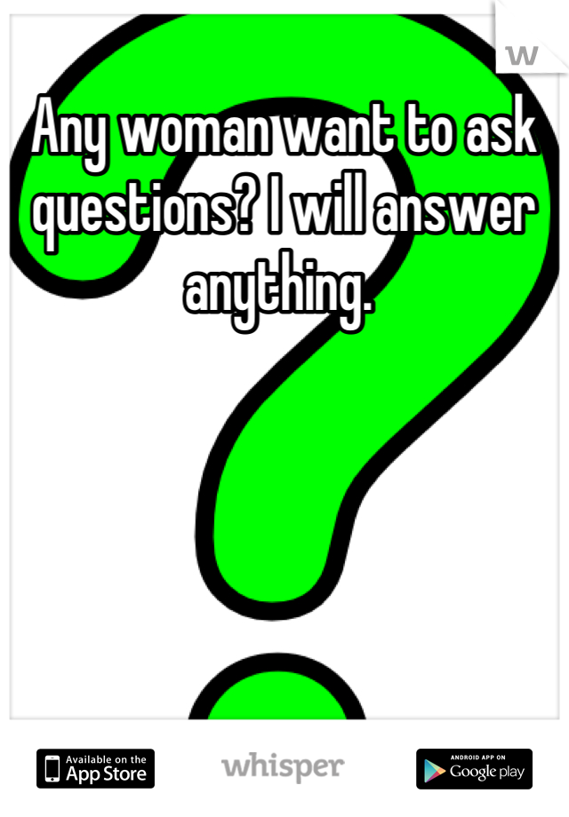 Any woman want to ask questions? I will answer anything.