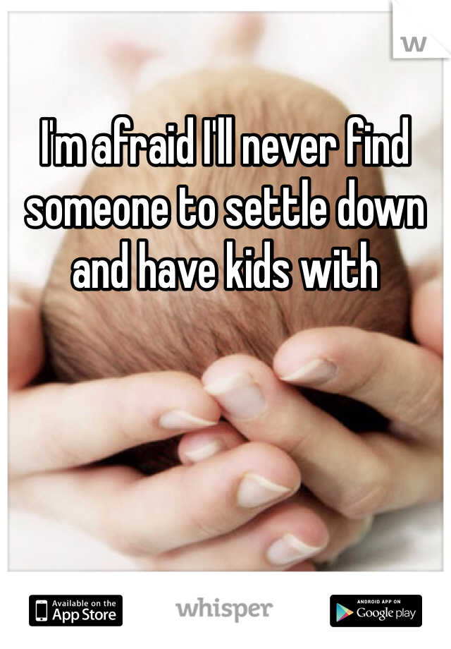 I'm afraid I'll never find someone to settle down and have kids with
