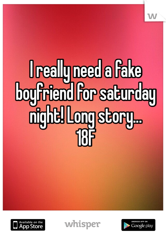 I really need a fake boyfriend for saturday night! Long story... 18F