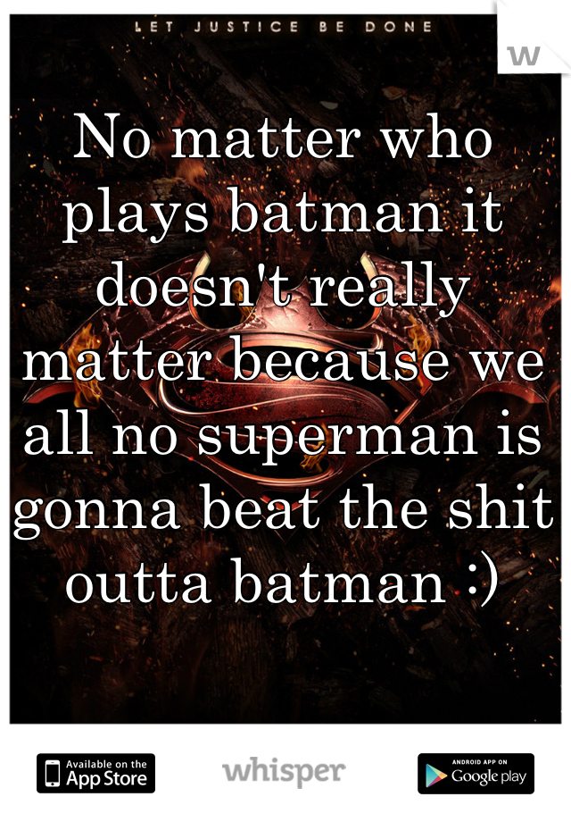 No matter who plays batman it doesn't really matter because we all no superman is gonna beat the shit outta batman :)