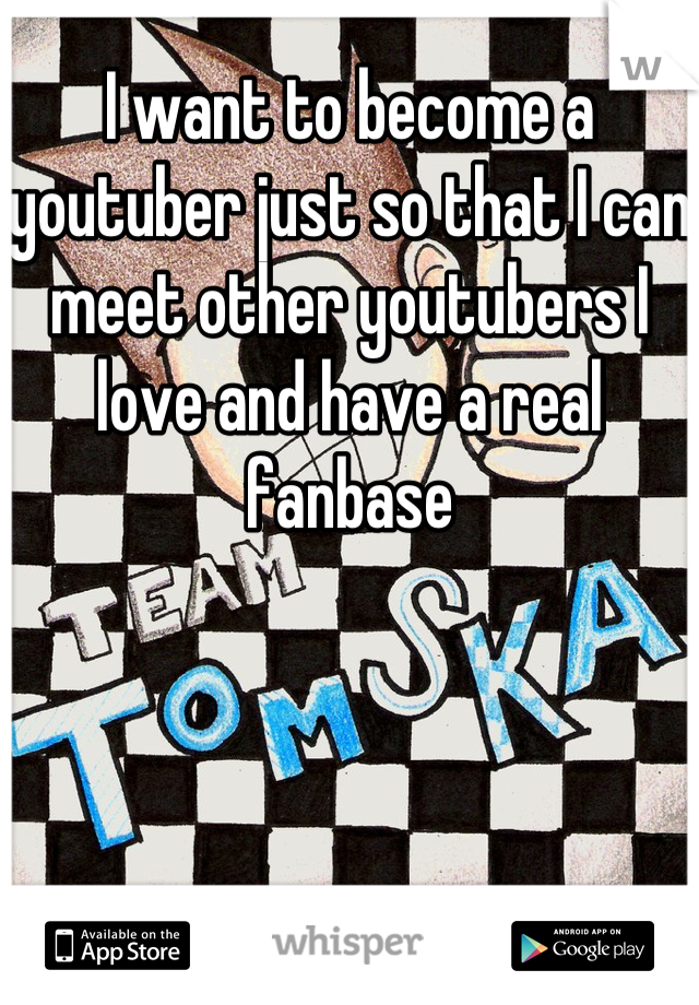 I want to become a youtuber just so that I can meet other youtubers I love and have a real fanbase