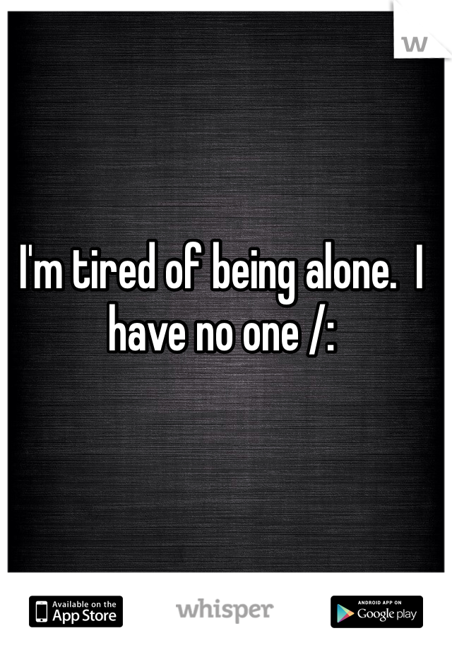 I'm tired of being alone.  I have no one /: