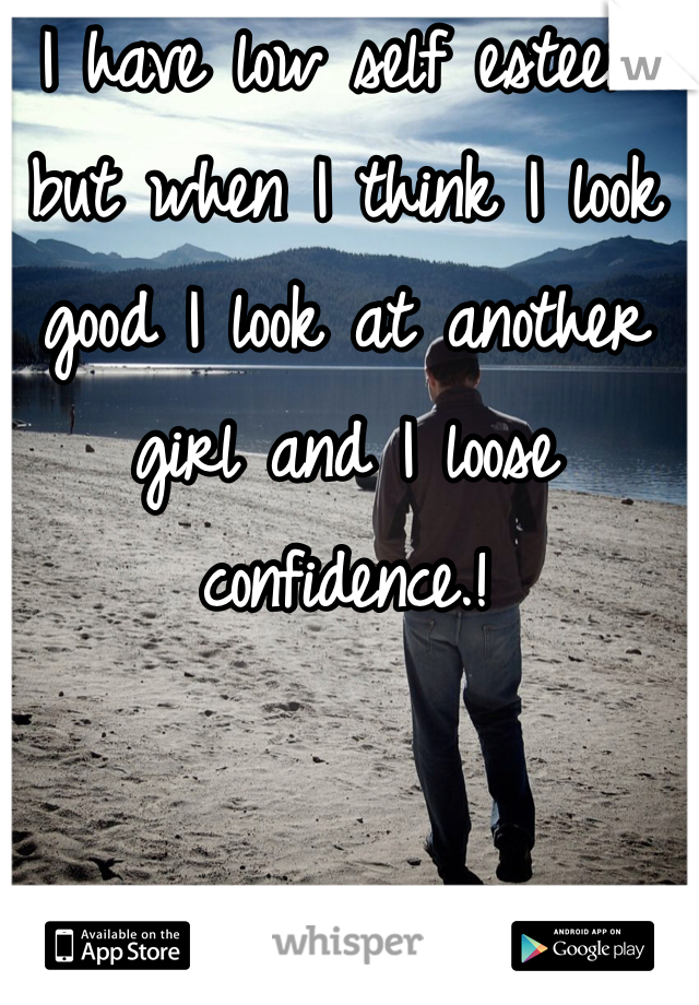 I have low self esteem but when I think I look good I look at another girl and I loose confidence.!