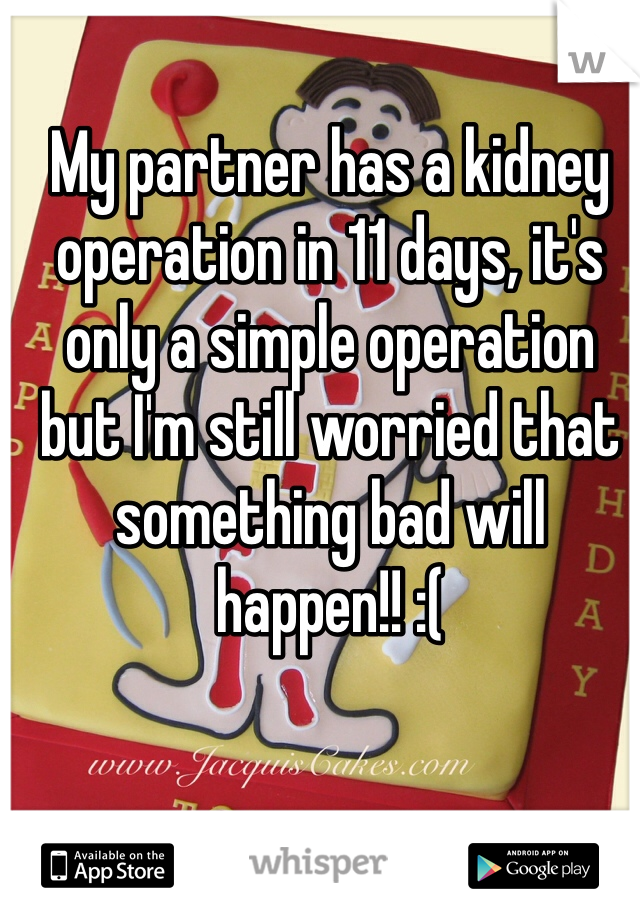 My partner has a kidney operation in 11 days, it's only a simple operation but I'm still worried that something bad will happen!! :(