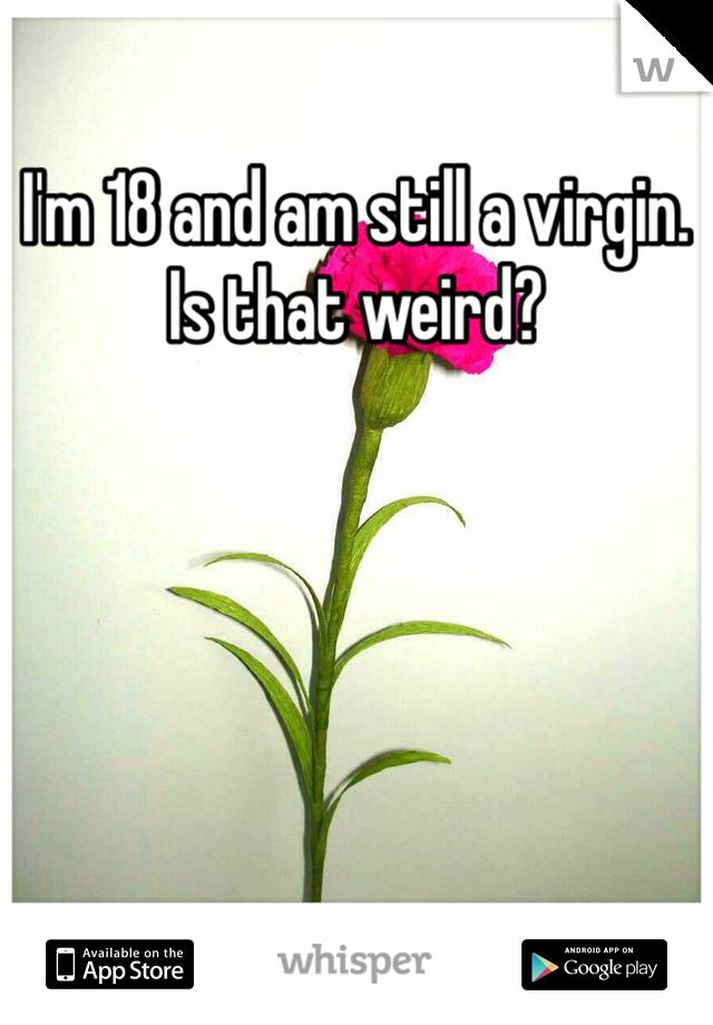 I'm 18 and am still a virgin. Is that weird?