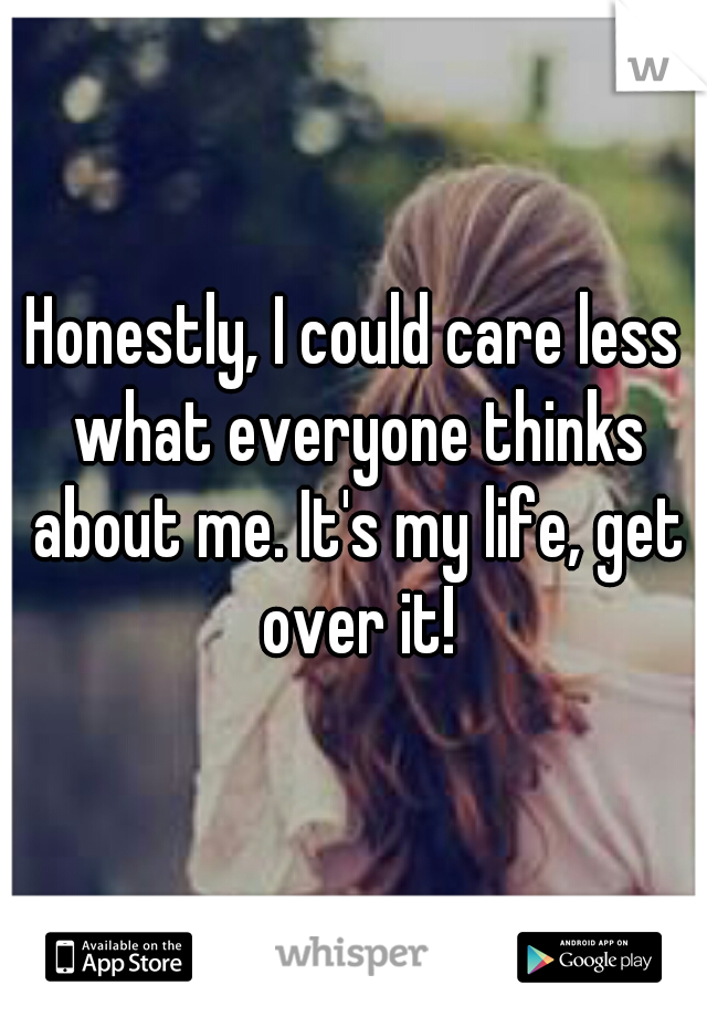 Honestly, I could care less what everyone thinks about me. It's my life, get over it!