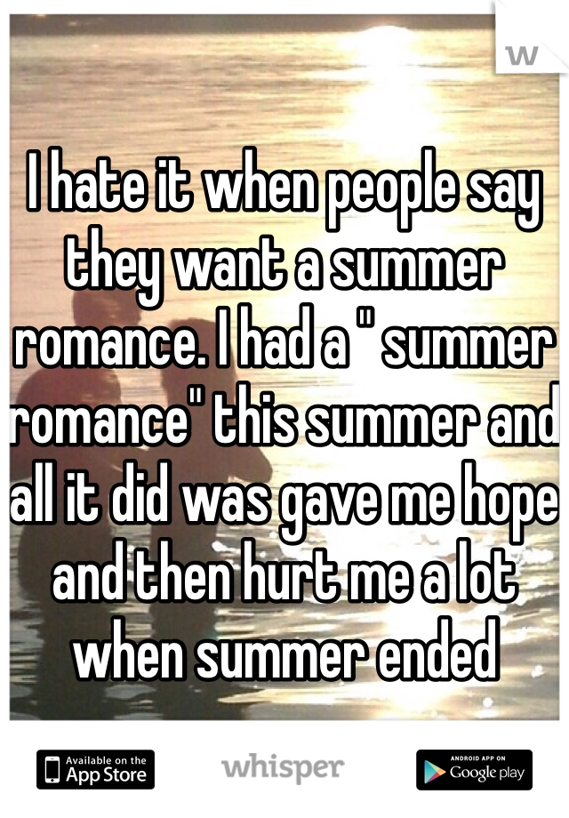 """I hate it when people say they want a summer romance. I had a """" summer romance"""" this summer and all it did was gave me hope and then hurt me a lot when summer ended"""