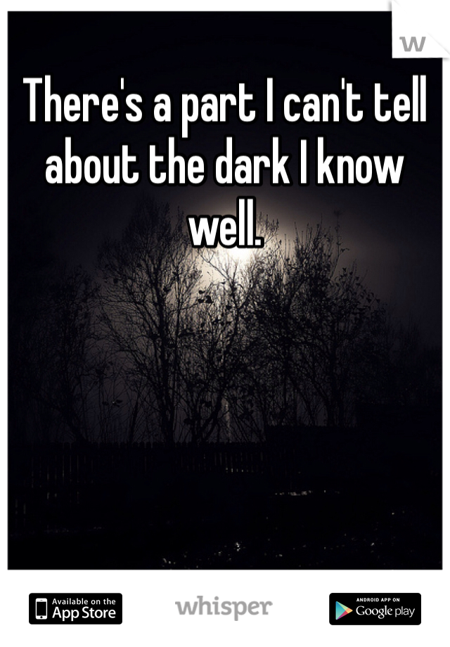 There's a part I can't tell about the dark I know well.