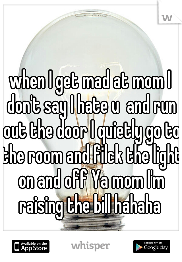 when I get mad at mom I don't say I hate u  and run out the door I quietly go to the room and filck the light on and off Ya mom I'm raising the bill hahaha