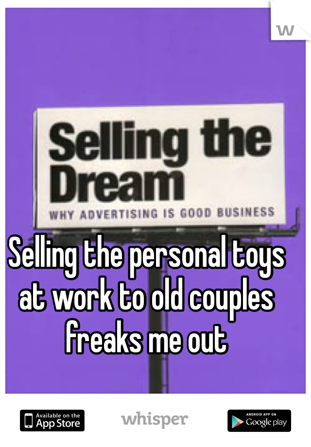 Selling the personal toys at work to old couples freaks me out