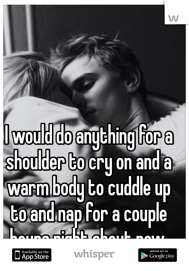 I would do anything for a shoulder to cry on and a warm body to cuddle up to and nap for a couple hours right about now.