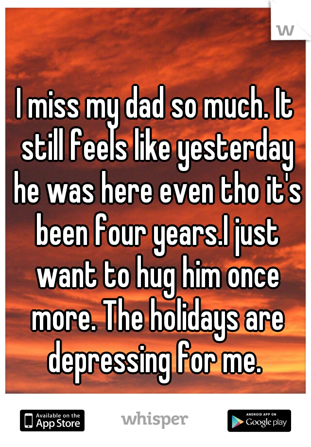 I miss my dad so much. It still feels like yesterday he was here even tho it's been four years.I just want to hug him once more. The holidays are depressing for me.