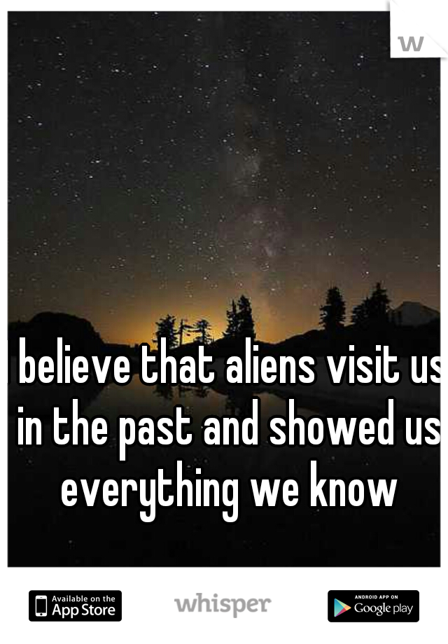 I believe that aliens visit us in the past and showed us everything we know