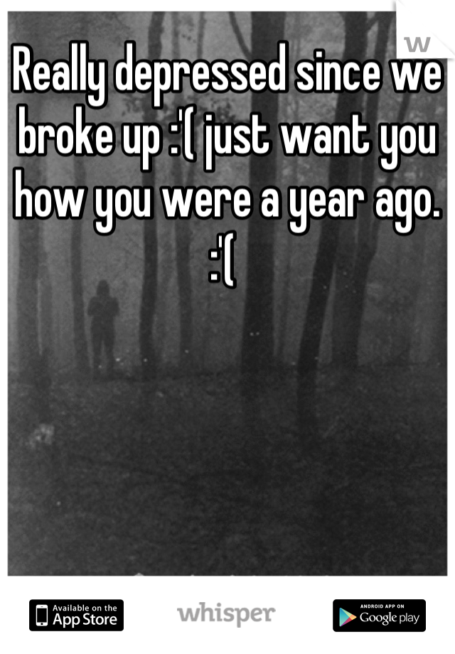 Really depressed since we broke up :'( just want you how you were a year ago. :'(