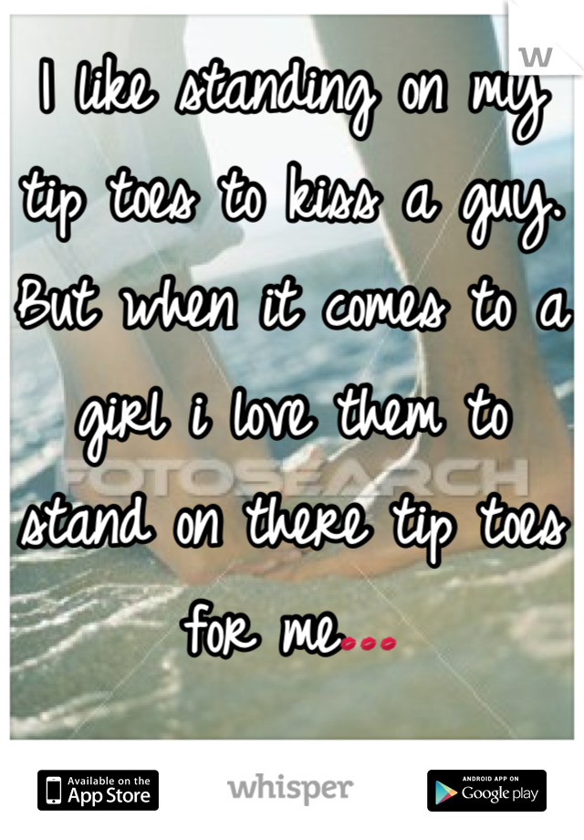 I like standing on my tip toes to kiss a guy. But when it comes to a girl i love them to stand on there tip toes for me💋💋💋