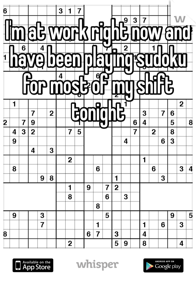 I'm at work right now and have been playing sudoku for most of my shift tonight