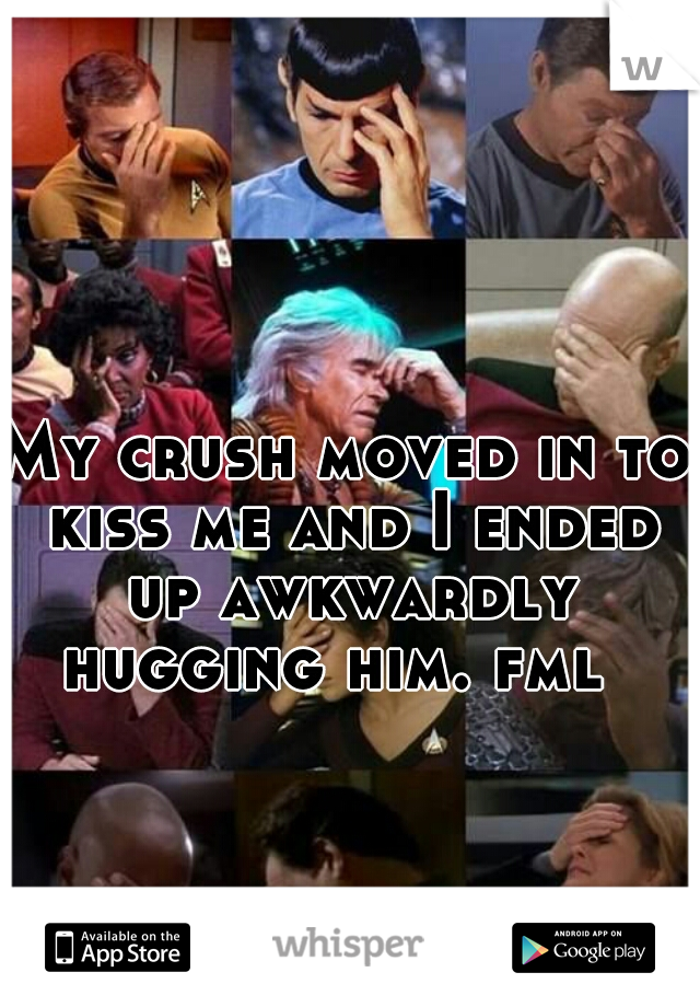 My crush moved in to kiss me and I ended up awkwardly hugging him. fml