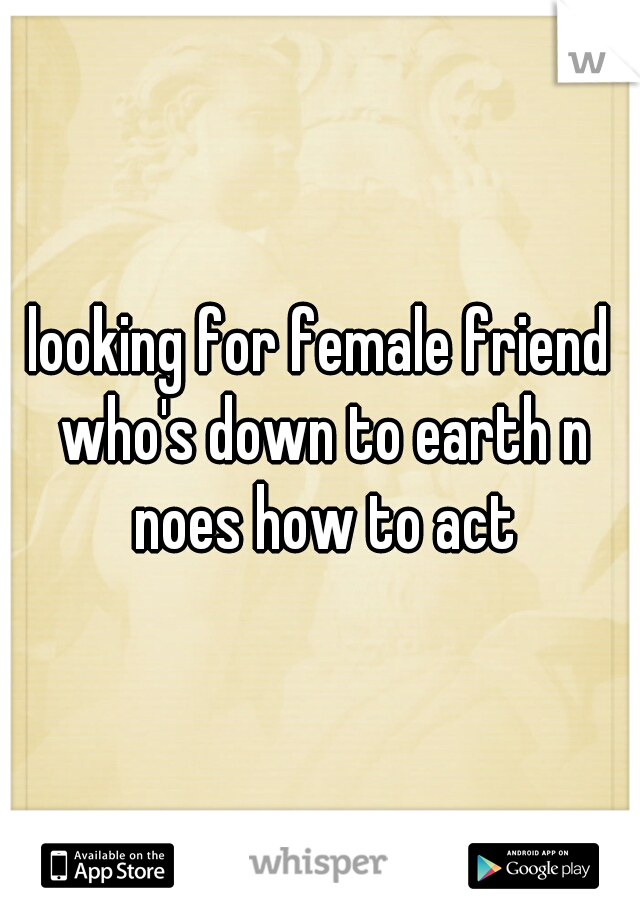 looking for female friend who's down to earth n noes how to act