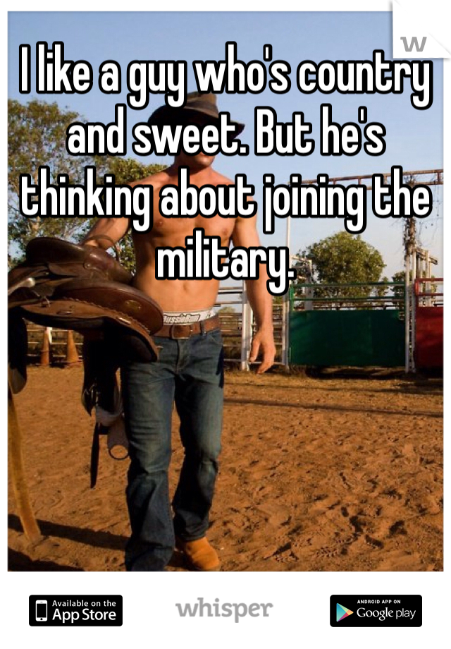 I like a guy who's country and sweet. But he's thinking about joining the military.