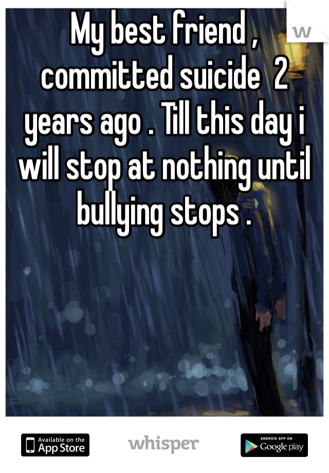My best friend , committed suicide  2 years ago . Till this day i will stop at nothing until bullying stops .