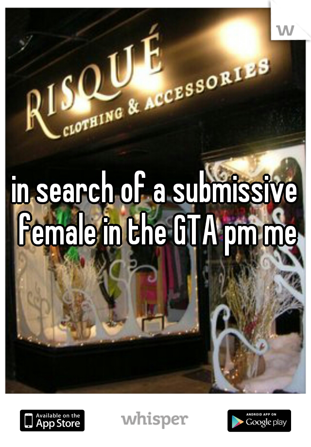 in search of a submissive female in the GTA pm me