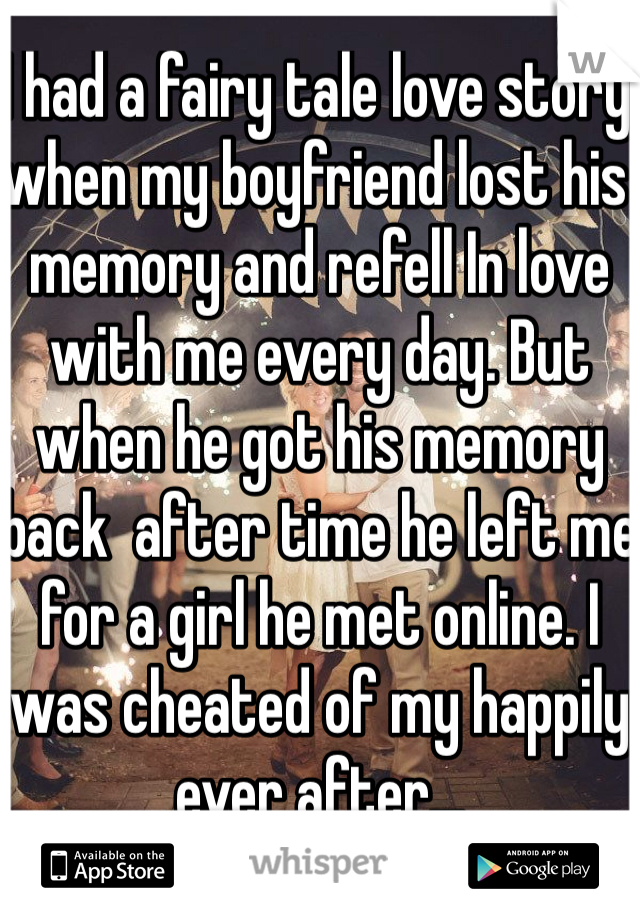 I had a fairy tale love story when my boyfriend lost his memory and refell In love with me every day. But when he got his memory back  after time he left me for a girl he met online. I  was cheated of my happily ever after...