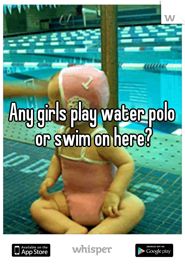 Any girls play water polo or swim on here?
