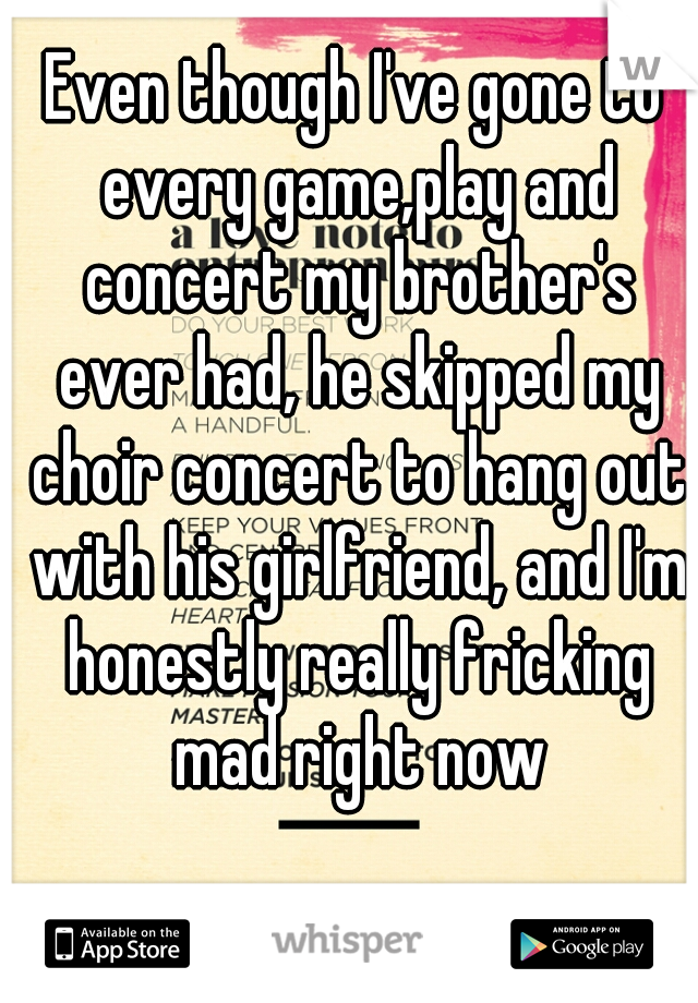 Even though I've gone to every game,play and concert my brother's ever had, he skipped my choir concert to hang out with his girlfriend, and I'm honestly really fricking mad right now
