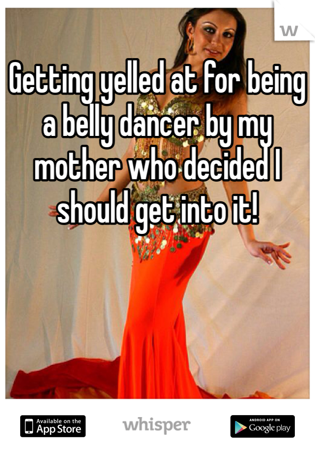 Getting yelled at for being a belly dancer by my mother who decided I should get into it!